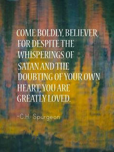 """""""Come boldly, believer, for despite the whisperings of Satan and the doubting of your own heart, you are greatly loved. Spurgeon thank you shyam ! ))) Muah on ur eyes ! Faith Quotes, Bible Quotes, Bible Verses, Me Quotes, Scriptures, Aw Tozer Quotes, Trials Quotes, Spirit Quotes, Jesus Quotes"""