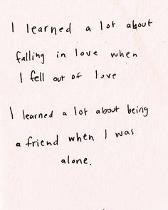 I learned a lot about falling in love when I feel out of love. I learned a lot about being a friend when I was alone.