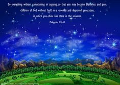Philippians 2:14-16—Do everything without complaining or arguing, so that you may become blameless and pure, children of God without fault in a crooked and depraved generation, in which you shine like stars in the universe as you hold out the word of life.