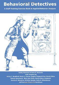 Behavioral Detectives: A Staff Training Exercise Book in Applied Behavior Analysis: Bobby Newman Ph.D., Dana R. Reinecke Ph.D.: 9780966852868: Amazon.com: Books