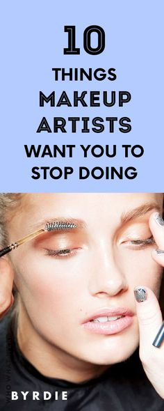 10 Things Makeup Artists Want You to Stop Doing