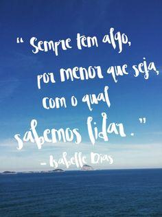 """""""sempre tem algo por menor que seja com o qaul sabemos lidar """" Isabelle Dias"""