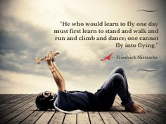 """""""He who would learn to fly one day must first learn to stand and walk and run and climb and dance; one cannot fly into flying.""""  — Friedrich Nietzsche"""