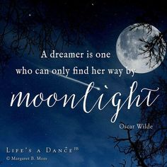 A dreamer is one who can find her way by moonlight...