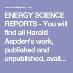 ENERGY SCIENCE REPORTS - You will find all Harold Aspden's work, published and unpublished, available for free on this site in the hope that future researchers will study it and appreciate its worth.    Harold Aspden PhD.(Cantab), B.Sc., F.I.E.E., F.I.Mech.E., M.Inst P., F.I.C.P.A., C.,Eng., C.Phys. Sen.Wh.Sc., is considered by many as a brilliant theoretical physicist, electrical engineer and inventor from Southampton, England...