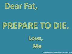 Dear FAT... PREPARE TO DIE... Love, Me :)