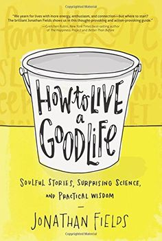 How to Live a Good Life: Soulful Stories, Surprising Scie...