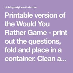 Printable version of the Would You Rather Game - print out the questions, fold and place in a container. Clean and Rated G