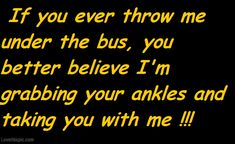 if you ever throw me under the bus funny quotes quote lol funny quote funny quotes humor