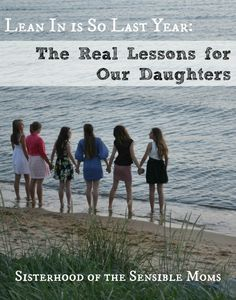 Lean In is So Last Year: The Real Lessons for Our Daughters - Sisterhood of the Sensible Moms #parenting #teens