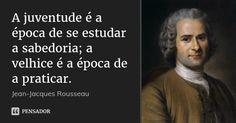 A juventude é a época de se estudar a sabedoria; a velhice é a época de a praticar. — Jean-Jacques Rousseau