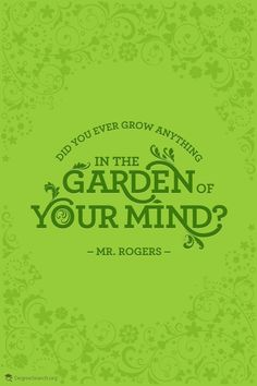 Did you ever grow anything in the garden of your mind?