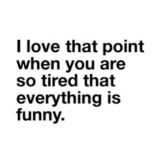 I love that point when you are so tired that everything is funny! :)