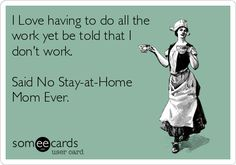 I Love having to do all the work yet be told that I don't work. Said No Stay-at-Home Mom Ever.