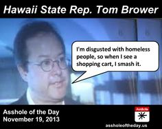 Asshole of the Day, November 19, 2013: Tom Brower by TeaPartyCat (Follow @TeaPartyCat) Hawaii state Rep. Tom Brower has decided who deserves to have possessions and, more importantly, who doesn't.