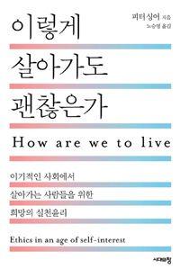 이렇게 살아가도 괜찮은가 - 이기적인 사회에서 살아가는 사람들을 위한 희망의 실천윤리   피터 싱어 (지은이)   노승영 (옮긴이)   시대의창   2014-01-20   원제 How Are We to Live? (1993년). 읽은 날: 2017년 3월 7일