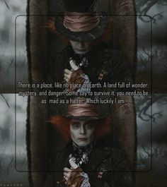 There is a place on earth,a land full of wonder,mystery, and danger, some say to survive it,you need to be a mad hatter,which luckily i am.