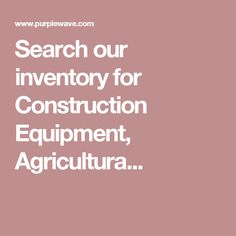 Search our inventory for Construction Equipment, Agricultura...