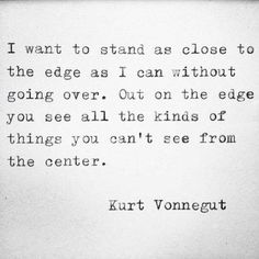 Pinterest: iamtaylorjess | I want to stand as close to the edge as I can without going over. Out on the edge you see all kinds of things you can't see from the center. -Kurt Vonnegut