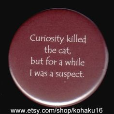 They haven't found Curiosity's motive though. This pinback button can be remade in any color and/or font style, and it measures inches across. Also available as a magnet only instead OR as a combination of both magnet and pin together. Curiosity Killed The Cat, Bag Pins, Quirky Fashion, Cool Pins, Button Badge, One Liner, Pin And Patches, Decir No, Funny Quotes