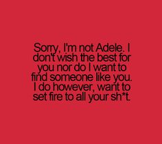 Sorry, I'm not Adele. I don't wish the best for you nor do I want to find someone like you. I do however, want to set fire to all your shit Quotes To Live By, Me Quotes, Funny Quotes, Funny Tweets, Someone Like You, Just For Laughs, Laugh Out Loud, The Funny, Breakup