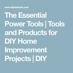 The Essential Power Tools | Tools and Products for DIY Home Improvement Projects | DIY