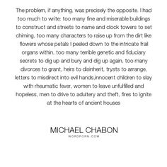 "Michael Chabon - ""The problem, if anything, was precisely the opposite. I had too much to write: too..."". writing"