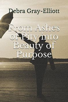 From Ashes of Pity into Beauty of Purpose by Debra Gray E... https://www.amazon.com/dp/152156812X/ref=cm_sw_r_pi_dp_U_x_Jxl3AbF8239N9
