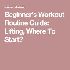 Beginner's Workout Routine Guide: Lifting, Where To Start?