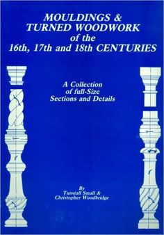 Mouldings and Turned Woodwork of the 16th, 17th and 18th Centuries: A Collection of Full-Size Sectio