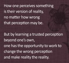 How one perceives something is their version of reality, no matter how wrong that perception may be.  But by learning a trusted perception beyond one's own, one has the opportunity to work to change the wrong perception and make reality the reality.   ~Dr. Farnaz Namin-Hedayati (Center for Work Life) #quotes