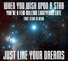 When you wish upon a star… You're a few million lightyears late. That star is dead, JUST LIKE YOUR DREAMS. - Just died a little bit. How bad would I get on my evaluation if I put this up in my classroom?