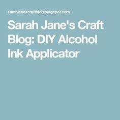 Sarah Jane's Craft Blog: DIY Alcohol Ink Applicator