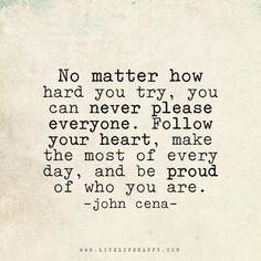 Live life happy quote: No matter how hard you try, you can never please everyone. Follow your heart, make the most of every day, and be proud of who you are. - John Cena