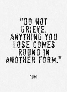 """do not grieve. anything you lose comes round in another form."" -rumi"