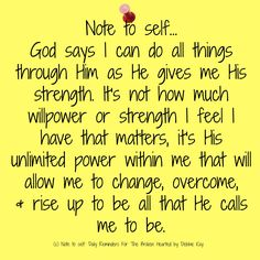 Note to self… God says I can do all things through Him as He gives me His strength. It's not how much willpower or strength I feel I have that matters, it's His unlimited power wi…