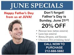 Father's Day is this Sunday, June 21st! This Father's Day, Make Your Dad & Special Man in  Your Life the Happiest Guy on the Block! Introducing JUVA JUNE SPECIALS with Dad in mind: *PicoSure Laser (tattoo removal) *Laser Hair Removal *Botox, Dysport, and Xeomin *Ultrasonic HA Revitalizing Facial Call us today to inquire & purchase ~ 212-688-5882 *Specials apply to all.