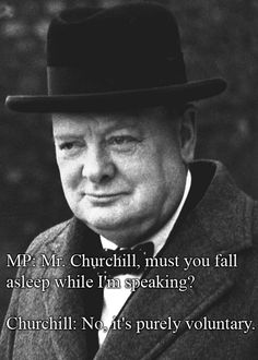 "Funny and spontaneously Mr Churchill :) MP: ""Mr. Churchill, must you fall asleep while I'm speaking?"" Churchill: ""No, it's purely voluntary. Churchill Quotes, Winston Churchill, Sarcastic Quotes, Funny Quotes, Great Quotes, Inspirational Quotes, Witty Comebacks, Political Quotes, Famous Quotes"