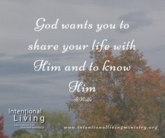 God Wants You to Share Your Life with Him and to Know Him. #IntentionalLiving #PartnerWithGod #YouCanDoThis #KnowGod