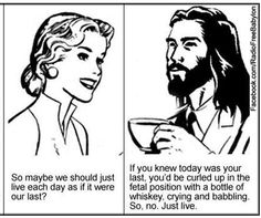 Coffee with Jesus, I believe he really does have a sense of humor.  We are made in his image.