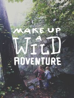 Make up a wild adventure.