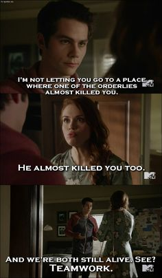 Teen Wolf Quote from 5x05 │  Stiles Stilinski: I'm not letting you go to a place where once of the orderlies almost killed you. Lydia Martin: He almost killed you too. Stiles Stilinski: And we're both still alive. See? Teamwork.