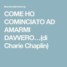COME HO COMINCIATO AD AMARMI DAVVERO…(di Charie Chaplin)