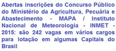 O Ministério da Agricultura, Pecuária e Abastecimento - MAPA e o Instituto Nacional de Meteorologia - INMET, comunicam da abertura de concurso público que visa prover 242 vagas em cargos de Níveis Médio/Técnico e Superior. Os proventos variam de R$ 3.045,83 a R$ 11.993,69 + benefícios. Haverá oportunidades para atuar nas cidades de: Sede (Brasília), Manaus/AM, Belém/PA, Recife/PE, Salvador/BA, Belo Horizonte/MG, Rio de Janeiro/RJ, São Paulo/SP, Porto Alegre/RS, Cuiabá/MT e Goiânia/GO.