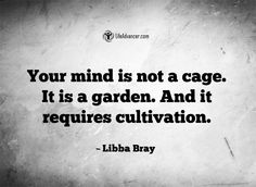 Your mind is not a cage. It is a garden. And it requires cultivation. ~ Libba Bray | #lifeadvancer | @lifeadvancer