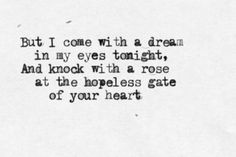 But I come with a dream in my eyes tonight, And knock with rose at the hopeless gate of your heart