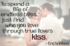 To spend a life of endless bliss, just find who you love through true love's kiss. -Enchanted #quotes