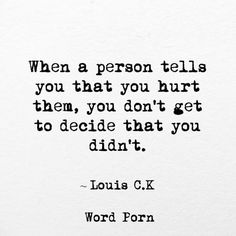 "and only a narcissist will argue --  ""When a person tells you that you hurt them, you don't get to decide that you didn't"" Louis C. K."