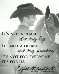 """""""It's not a phase, it's my life. It's not a hobby, it's my passion. It's not for everyone, it's for us equestrians."""""""