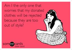 Am I the only one that worries that my donated clothes will be rejected because they are too out of style?